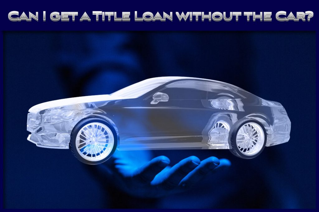 Can I get a title loan without the car